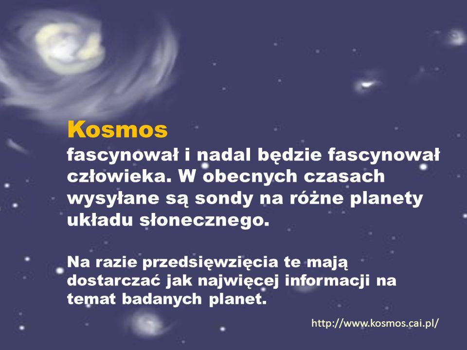 http://www.kosmos.cai.pl/ Kosmos fascynował i nadal będzie fascynował człowieka. W obecnych czasach wysyłane są sondy na różne planety układu słoneczn