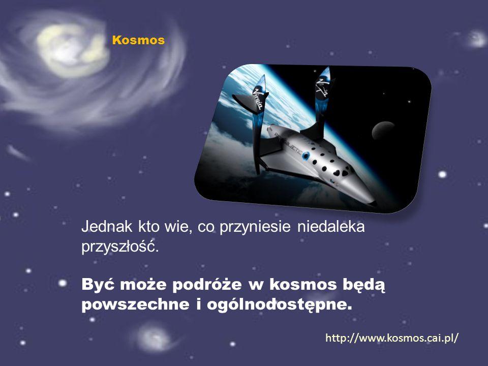 Jednak kto wie, co przyniesie niedaleka przyszłość. Być może podróże w kosmos będą powszechne i ogólnodostępne. http://www.kosmos.cai.pl/ Kosmos