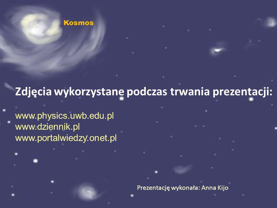 Prezentację wykonała: Anna Kijo Zdjęcia wykorzystane podczas trwania prezentacji: www.physics.uwb.edu.pl www.dziennik.pl www.portalwiedzy.onet.pl Kosm