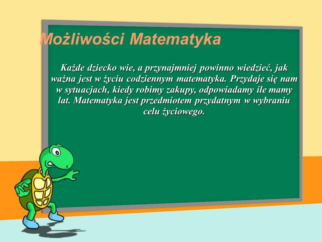Możliwości Matematyka Każde dziecko wie, a przynajmniej powinno wiedzieć, jak ważna jest w życiu codziennym matematyka. Przydaje się nam w sytuacjach,