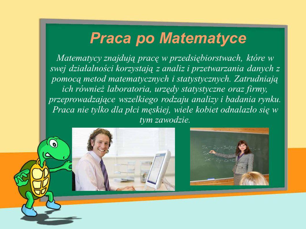 Praca po Matematyce Matematycy znajdują pracę w przedsiębiorstwach, które w swej działalności korzystają z analiz i przetwarzania danych z pomocą meto