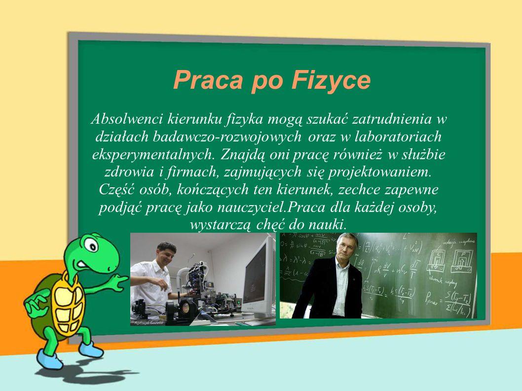 Praca po Fizyce Absolwenci kierunku fizyka mogą szukać zatrudnienia w działach badawczo-rozwojowych oraz w laboratoriach eksperymentalnych. Znajdą oni