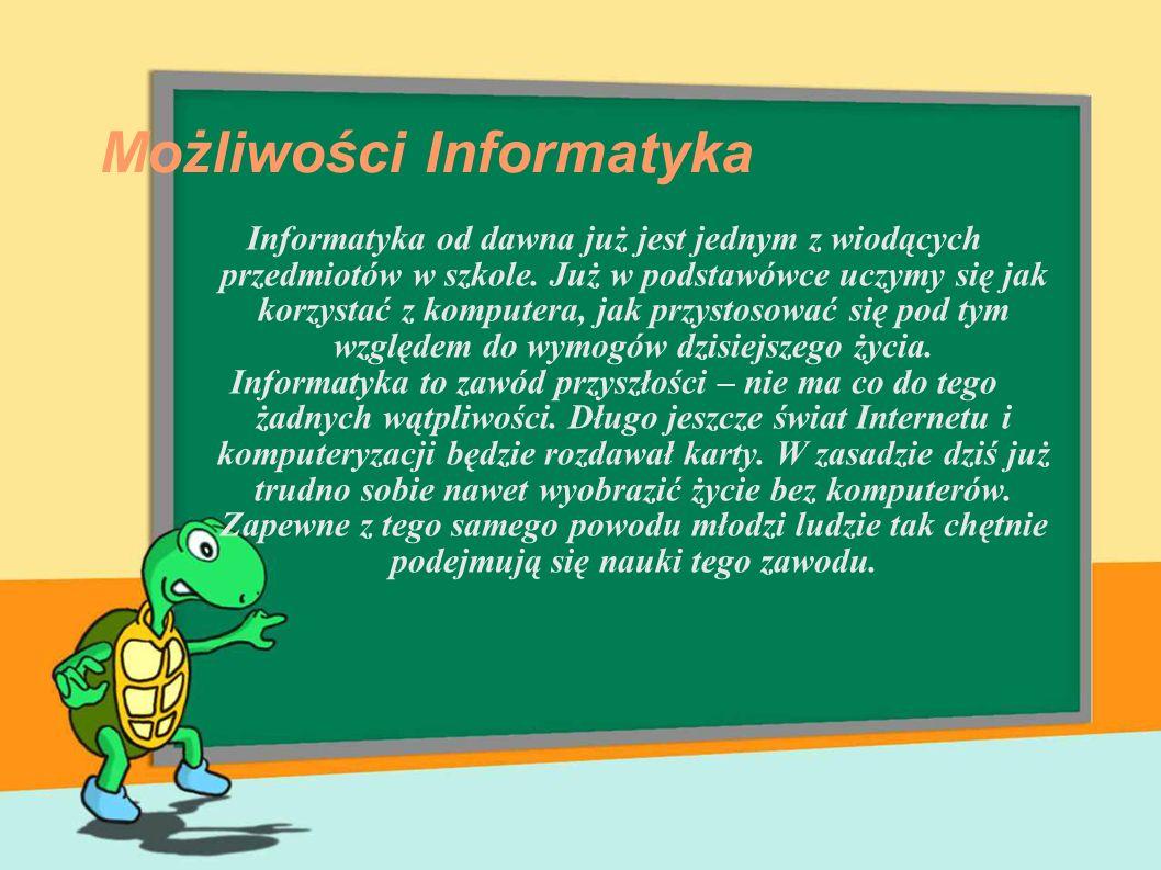 Możliwości Informatyka Informatyka od dawna już jest jednym z wiodących przedmiotów w szkole. Już w podstawówce uczymy się jak korzystać z komputera,