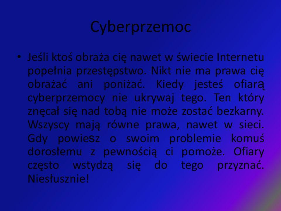 Cyberprzemoc Jeśli ktoś obraża cię nawet w świecie Internetu popełnia przestępstwo. Nikt nie ma prawa cię obrażać ani poniżać. Kiedy jesteś ofiar ą cy