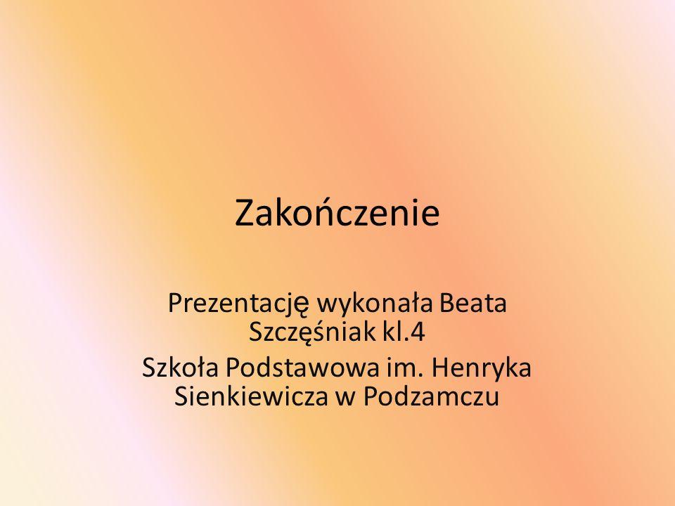 Zakończenie Prezentacj ę wykonała Beata Szczęśniak kl.4 Szkoła Podstawowa im. Henryka Sienkiewicza w Podzamczu