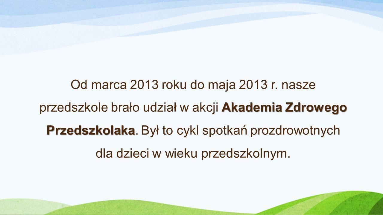 Akademia Zdrowego Przedszkolaka Od marca 2013 roku do maja 2013 r.