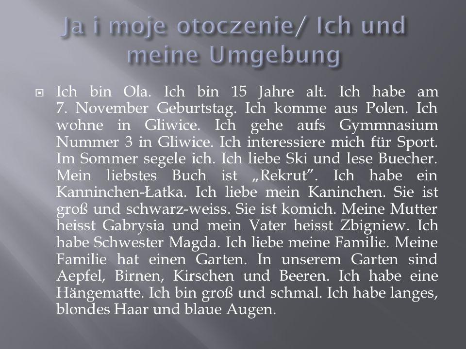 Ich bin Ola. Ich bin 15 Jahre alt. Ich habe am 7. November Geburtstag. Ich komme aus Polen. Ich wohne in Gliwice. Ich gehe aufs Gymmnasium Nummer 3 in