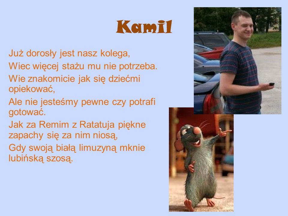 Kamil Już dorosły jest nasz kolega, Wiec więcej stażu mu nie potrzeba. Wie znakomicie jak się dziećmi opiekować, Ale nie jesteśmy pewne czy potrafi go