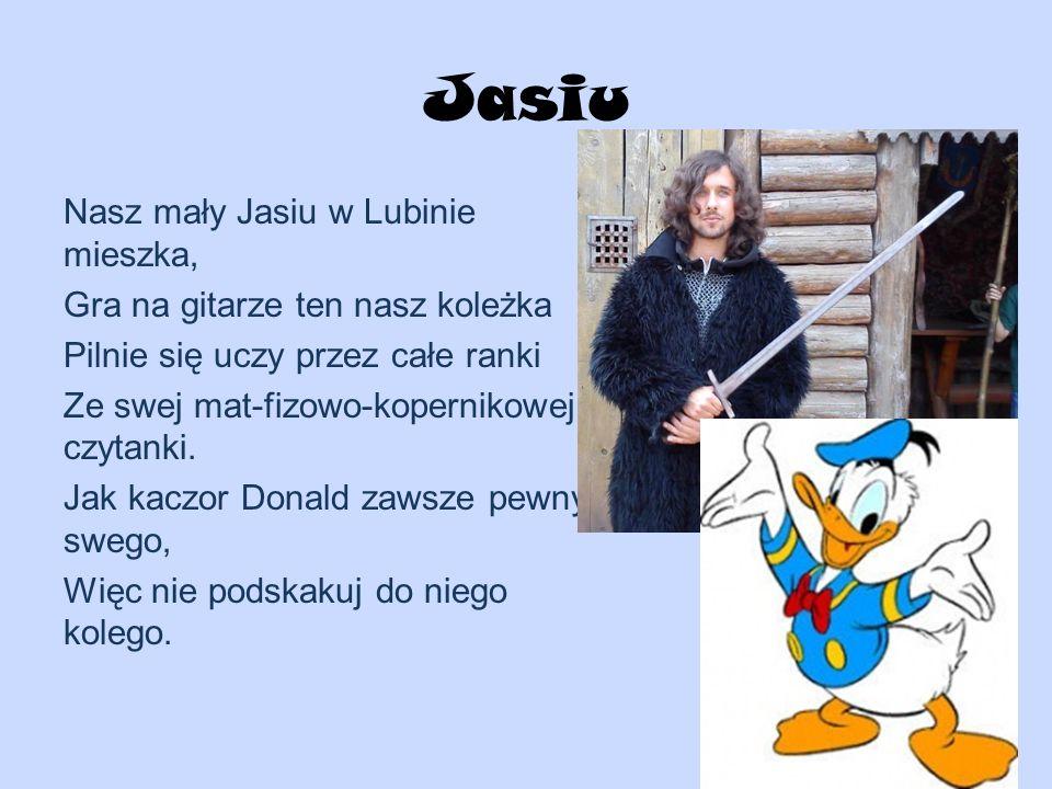 Jasiu Nasz mały Jasiu w Lubinie mieszka, Gra na gitarze ten nasz koleżka Pilnie się uczy przez całe ranki Ze swej mat-fizowo-kopernikowej czytanki. Ja