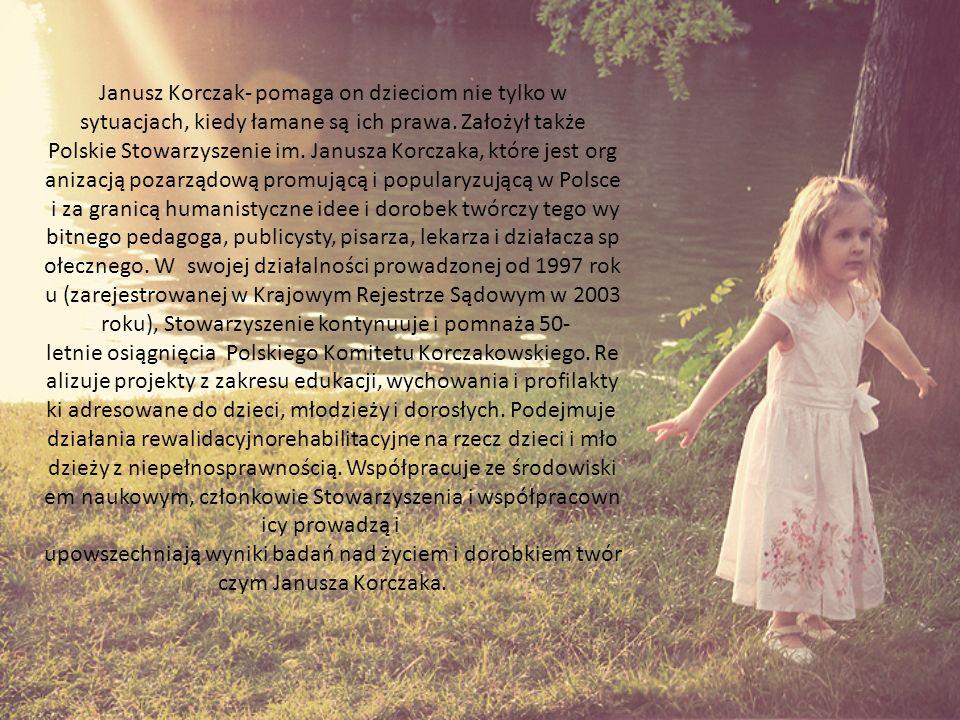 Janusz Korczak- pomaga on dzieciom nie tylko w sytuacjach, kiedy łamane są ich prawa.