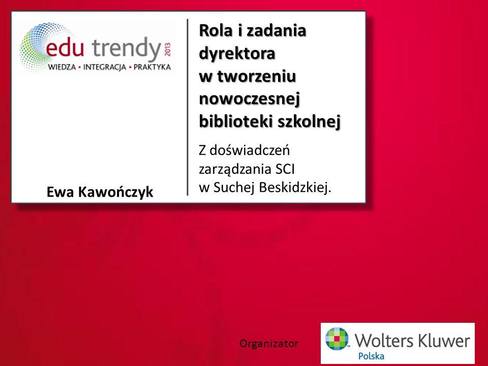 Organizator Rola i zadania dyrektora w tworzeniu nowoczesnej biblioteki szkolnej Z doświadczeń zarządzania SCI w Suchej Beskidzkiej.