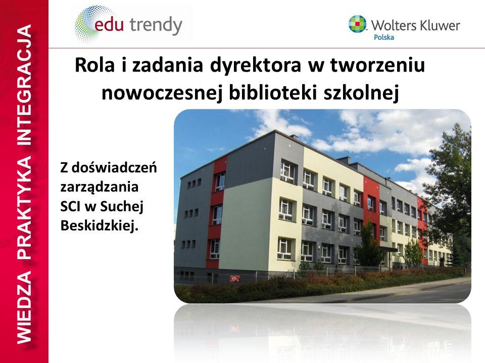 WIEDZA PRAKTYKA INTEGRACJA Rola i zadania dyrektora w tworzeniu nowoczesnej biblioteki szkolnej Z doświadczeń zarządzania SCI w Suchej Beskidzkiej.