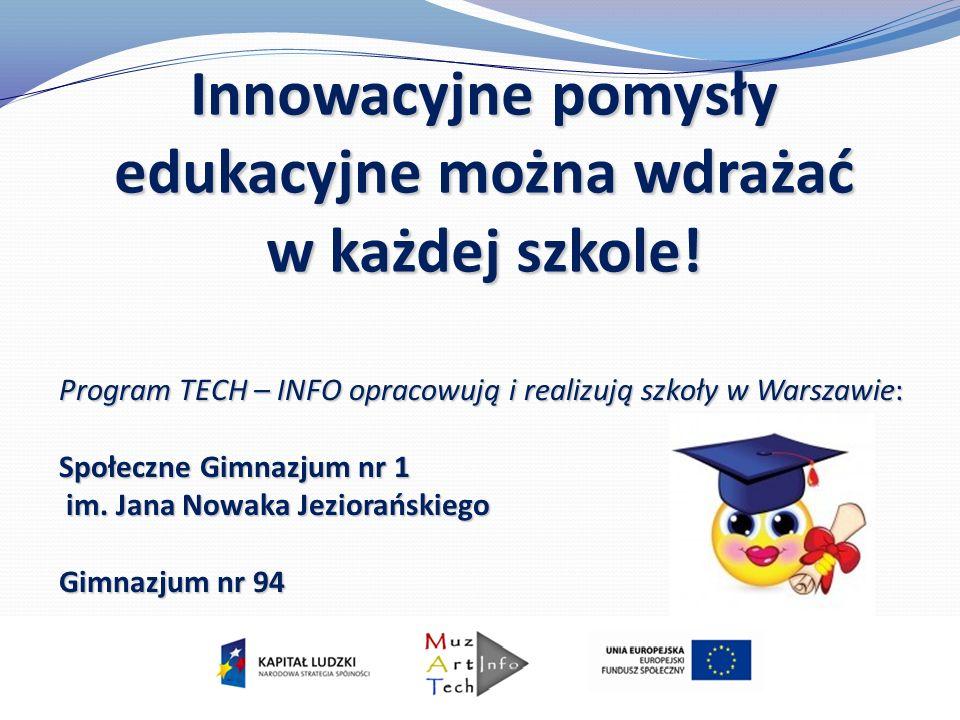 Innowacyjne pomysły edukacyjne można wdrażać w każdej szkole! Program TECH – INFO opracowują i realizują szkoły w Warszawie: Społeczne Gimnazjum nr 1