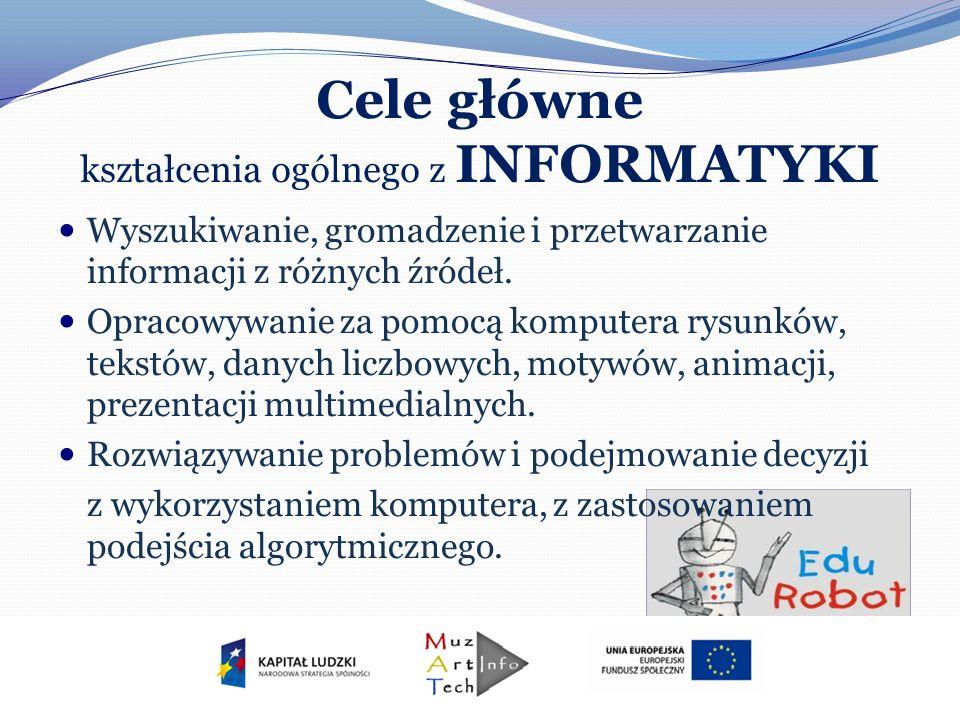 Cele główne kształcenia ogólnego z INFORMATYKI Wyszukiwanie, gromadzenie i przetwarzanie informacji z różnych źródeł. Opracowywanie za pomocą komputer