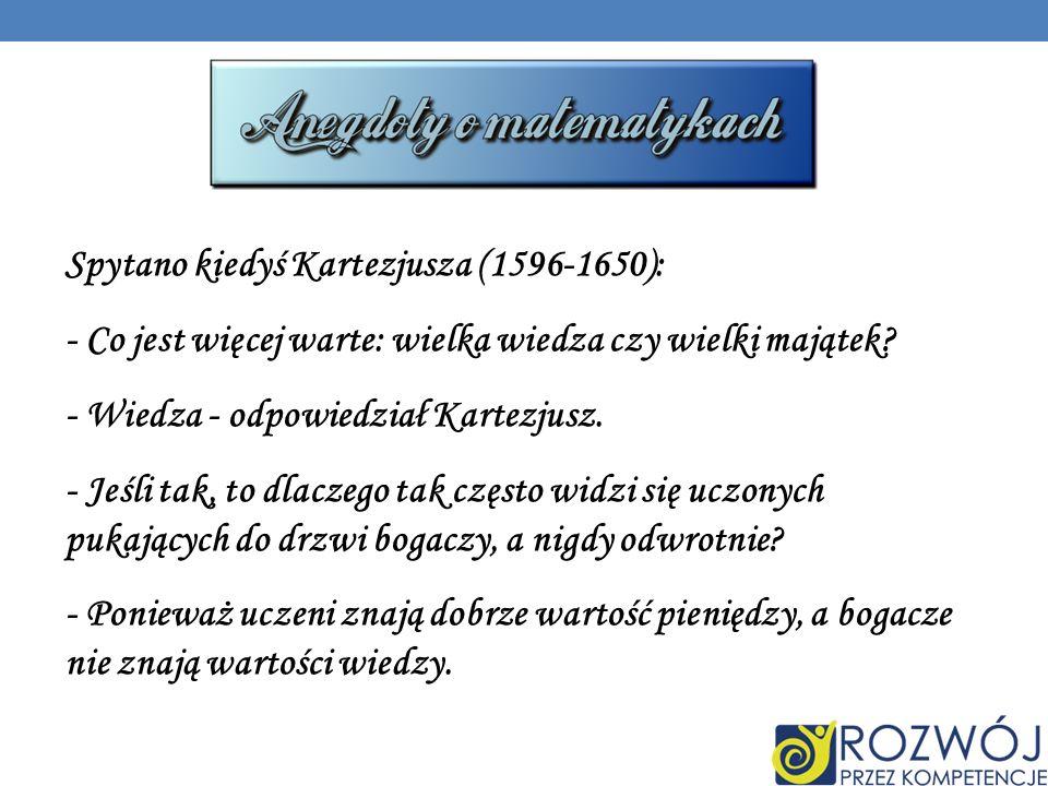 Spytano kiedyś Kartezjusza (1596-1650): - Co jest więcej warte: wielka wiedza czy wielki majątek.