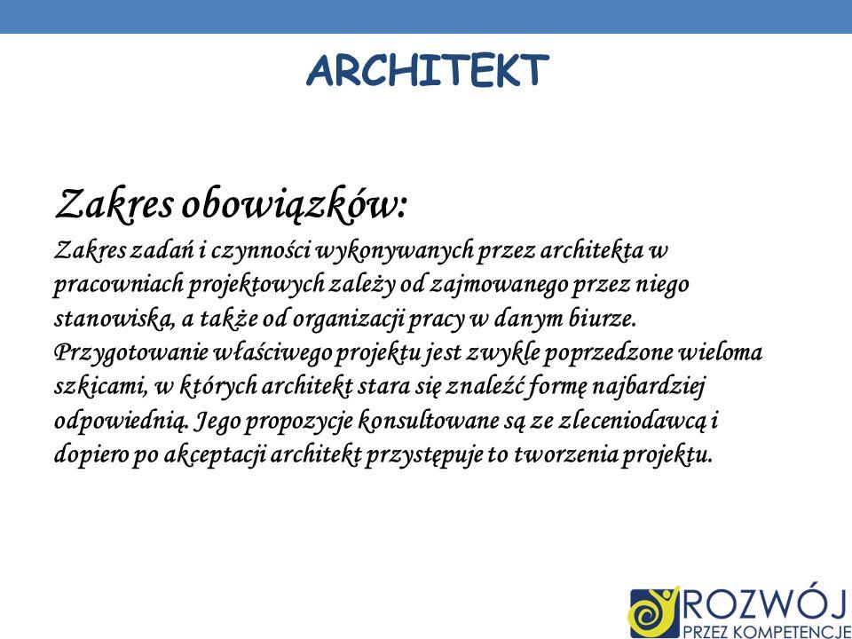 ARCHITEKT Zakres obowiązków: Zakres zadań i czynności wykonywanych przez architekta w pracowniach projektowych zależy od zajmowanego przez niego stanowiska, a także od organizacji pracy w danym biurze.