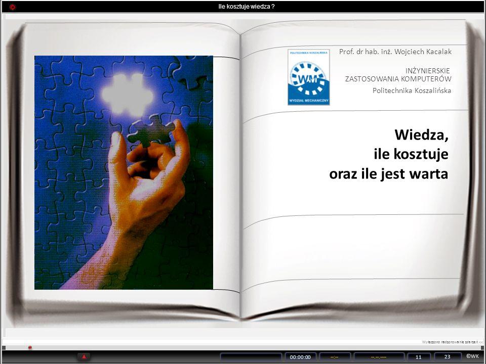©WK 00:00:00 --:----.--.---- 11 23 Ile kosztuje wiedza ? Prof. dr hab. inż. Wojciech Kacalak INŻYNIERSKIE ZASTOSOWANIA KOMPUTERÓW Politechnika Koszali