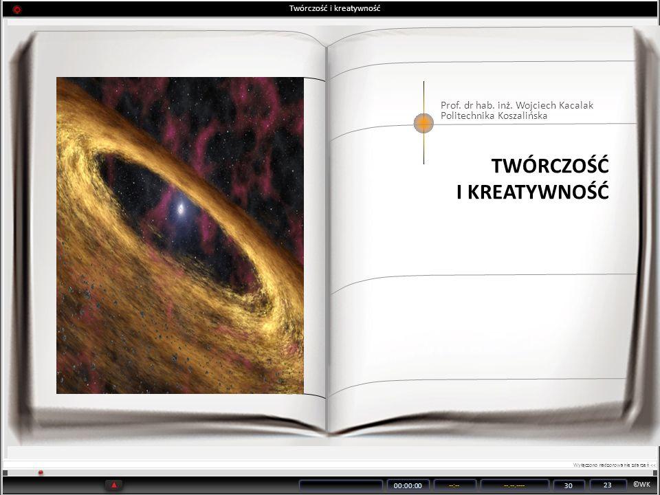 ©WK 00:00:00 --:----.--.---- 30 23 Twórczość i kreatywność Prof. dr hab. inż. Wojciech Kacalak Politechnika Koszalińska TWÓRCZOŚĆ I KREATYWNOŚĆ