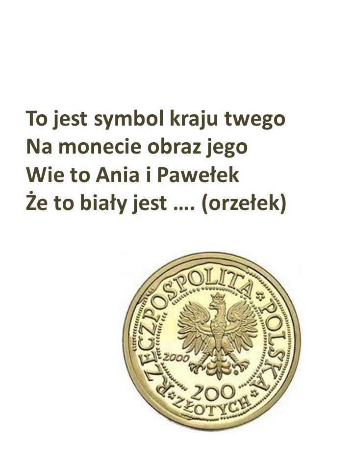 To jest symbol kraju twego Na monecie obraz jego Wie to Ania i Pawełek Że to biały jest …. (orzełek)