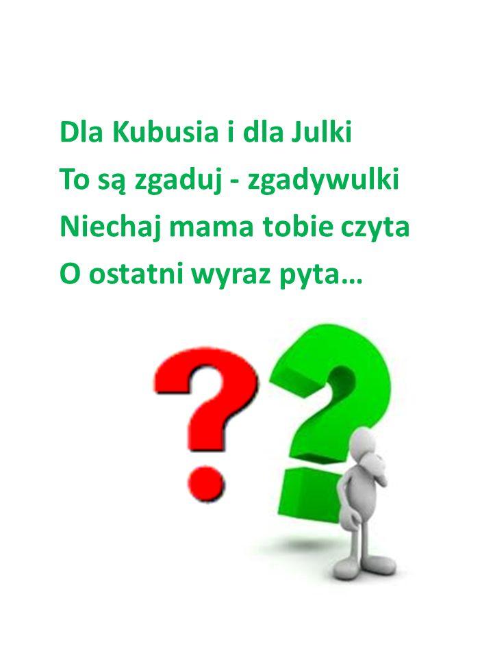 Dla Kubusia i dla Julki To są zgaduj - zgadywulki Niechaj mama tobie czyta O ostatni wyraz pyta…