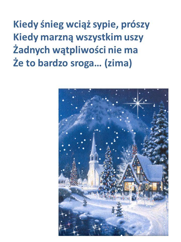 Kiedy śnieg wciąż sypie, prószy Kiedy marzną wszystkim uszy Żadnych wątpliwości nie ma Że to bardzo sroga… (zima)