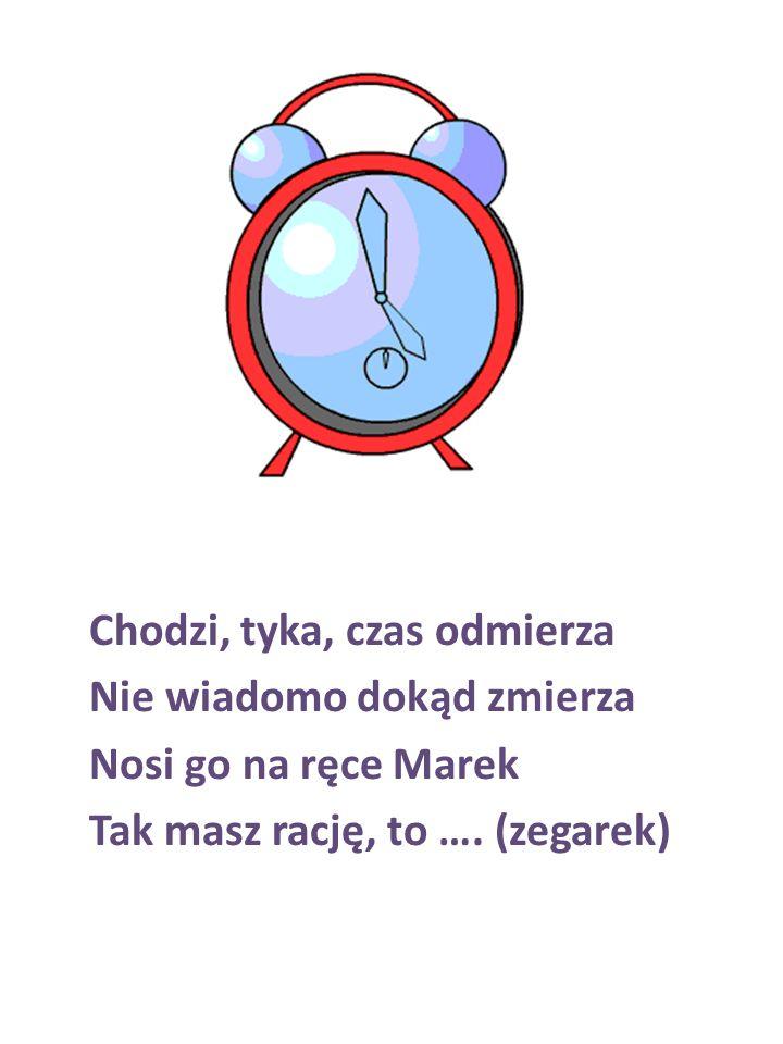 Chodzi, tyka, czas odmierza Nie wiadomo dokąd zmierza Nosi go na ręce Marek Tak masz rację, to …. (zegarek)