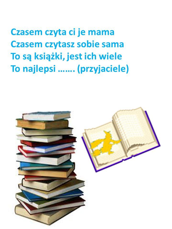 Czasem czyta ci je mama Czasem czytasz sobie sama To są książki, jest ich wiele To najlepsi ……. (przyjaciele)