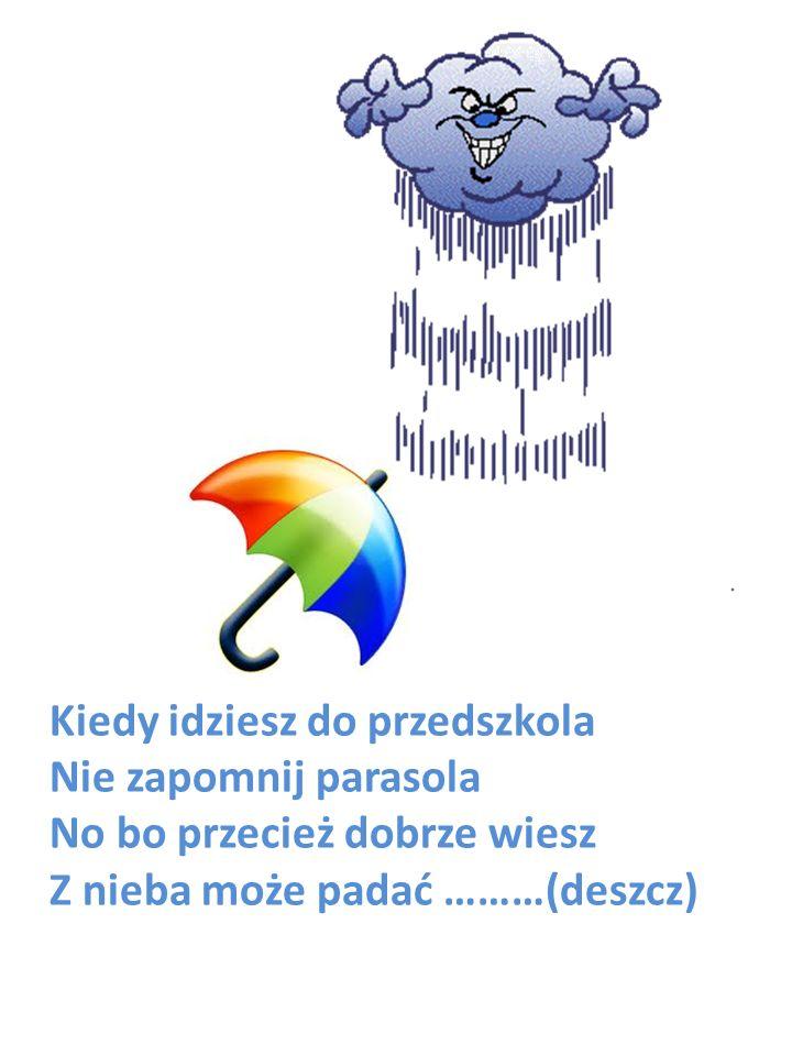 Kiedy idziesz do przedszkola Nie zapomnij parasola No bo przecież dobrze wiesz Z nieba może padać ………(deszcz)