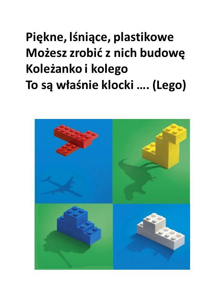Piękne, lśniące, plastikowe Możesz zrobić z nich budowę Koleżanko i kolego To są właśnie klocki …. (Lego)