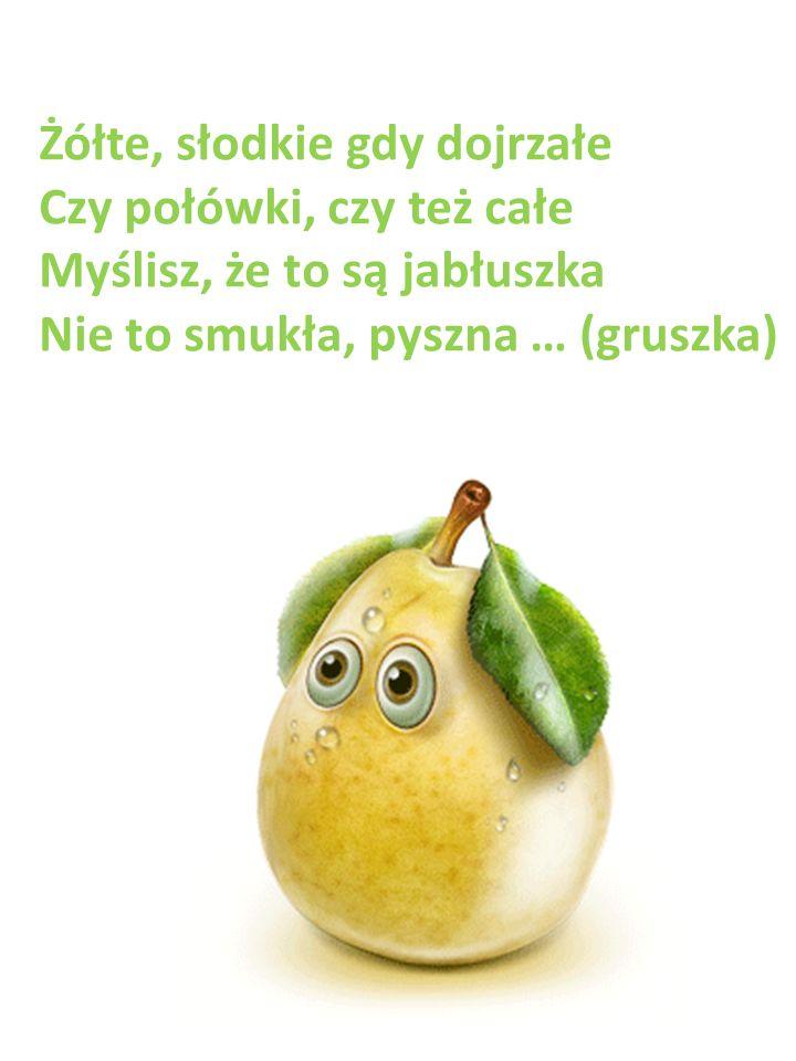 Żółte, słodkie gdy dojrzałe Czy połówki, czy też całe Myślisz, że to są jabłuszka Nie to smukła, pyszna … (gruszka)