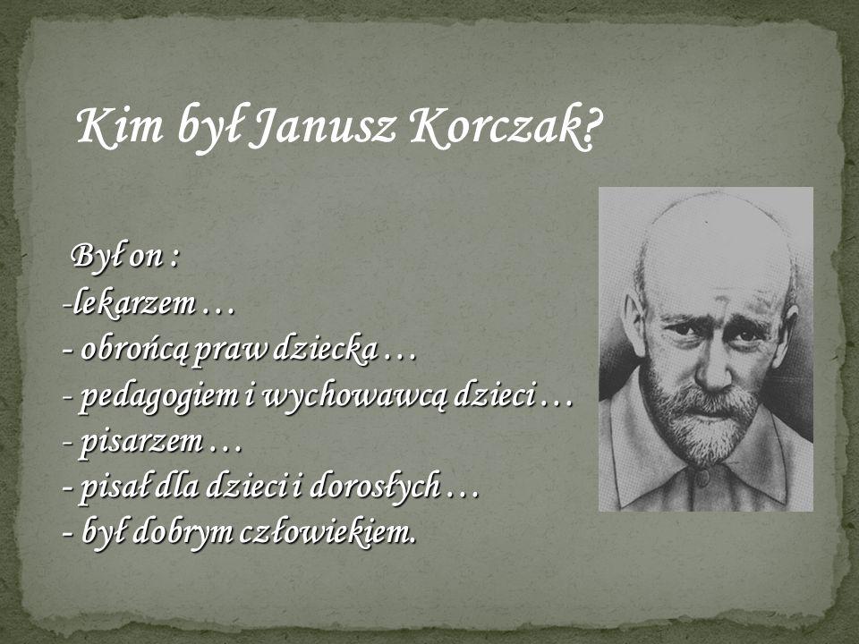 Kim był Janusz Korczak? Był on : Był on : -lekarzem … - obrońcą praw dziecka … - pedagogiem i wychowawcą dzieci … - pisarzem … - pisał dla dzieci i do