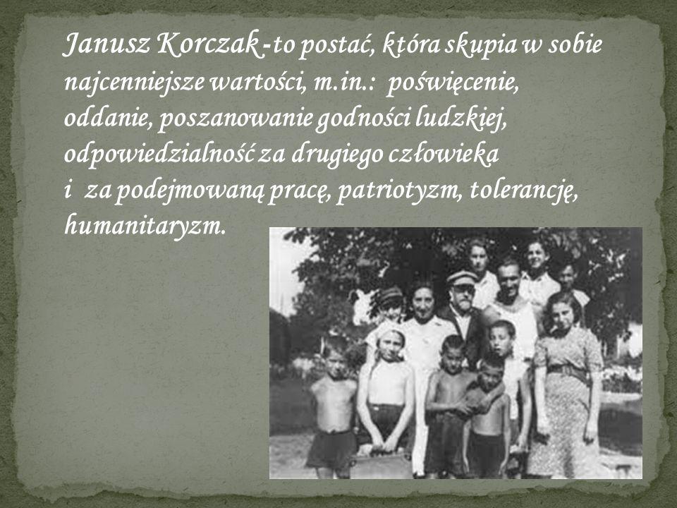 Janusz Korczak - to postać, która skupia w sobie najcenniejsze wartości, m.in.: poświęcenie, oddanie, poszanowanie godności ludzkiej, odpowiedzialność