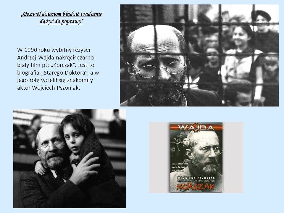 Pozwól dzieciom błądzić i radośnie dążyć do poprawy W 1990 roku wybitny reżyser Andrzej Wajda nakręcił czarno- biały film pt: Korczak. Jest to biograf
