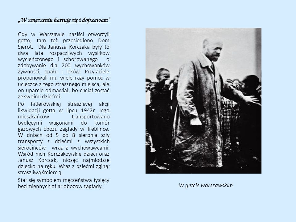 W zmęczeniu hartuję się i dojrzewam Gdy w Warszawie naziści otworzyli getto, tam też przesiedlono Dom Sierot. Dla Janusza Korczaka były to dwa lata ro