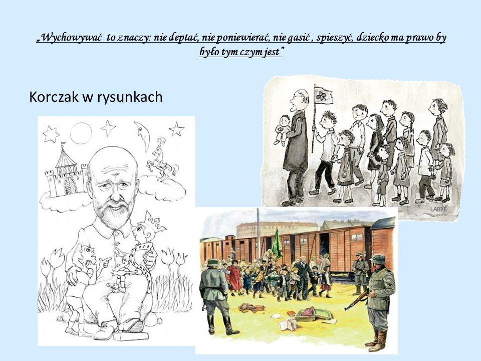 Wychowywać to znaczy: nie deptać, nie poniewierać, nie gasić, spieszyć, dziecko ma prawo by było tym czym jest Korczak w rysunkach