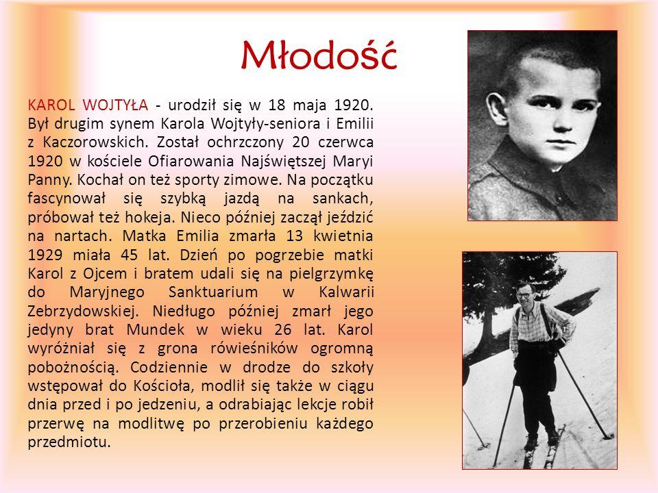 Młodo ś ć KAROL WOJTYŁA - urodził się w 18 maja 1920. Był drugim synem Karola Wojtyły-seniora i Emilii z Kaczorowskich. Został ochrzczony 20 czerwca 1