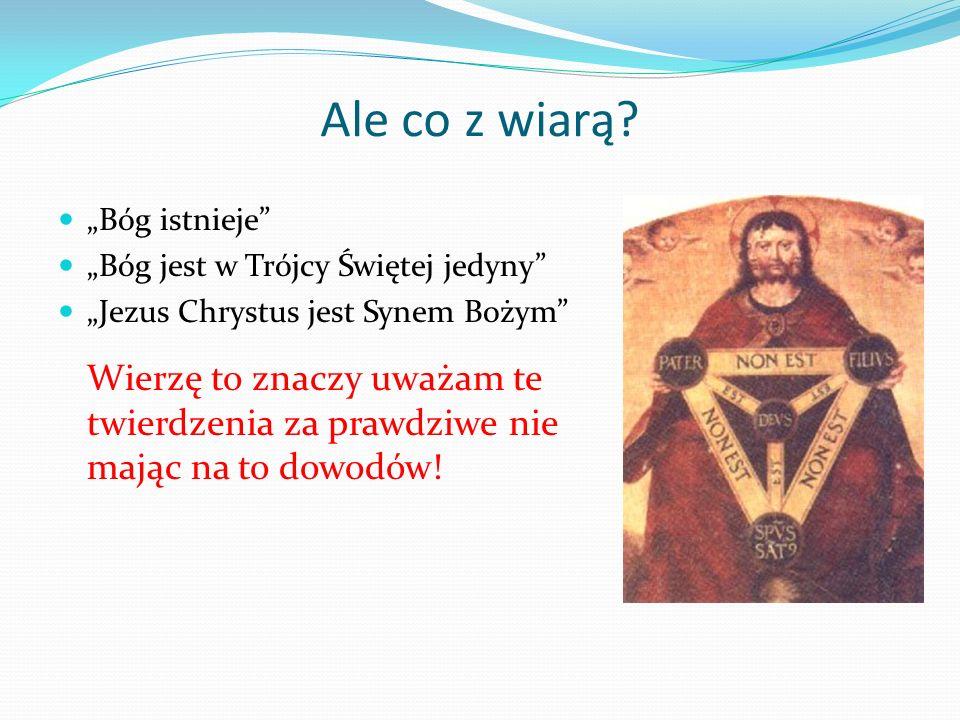 Ale co z wiarą? Bóg istnieje Bóg jest w Trójcy Świętej jedyny Jezus Chrystus jest Synem Bożym Wierzę to znaczy uważam te twierdzenia za prawdziwe nie