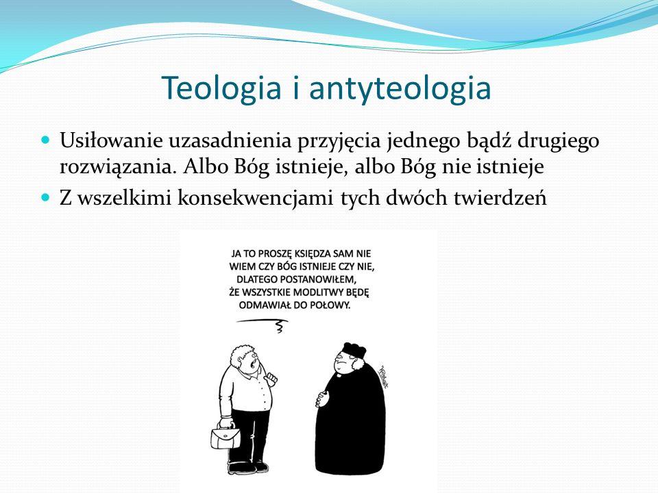 Teologia i antyteologia Usiłowanie uzasadnienia przyjęcia jednego bądź drugiego rozwiązania. Albo Bóg istnieje, albo Bóg nie istnieje Z wszelkimi kons