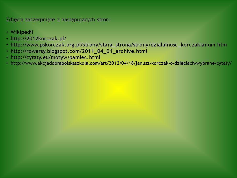 Zdjęcia zaczerpnięte z następujących stron: Wikipedii http://2012korczak.pl/ http://www.pskorczak.org.pl/strony/stara_strona/strony/dzialalnosc_korcza