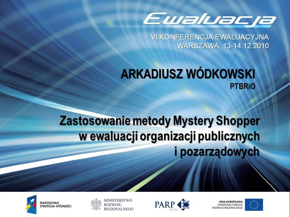 ARKADIUSZ WÓDKOWSKI PTBRiO Zastosowanie metody Mystery Shopper w ewaluacji organizacji publicznych i pozarządowych VI KONFERENCJA EWALUACYJNA WARSZAWA, 13-14.12.2010