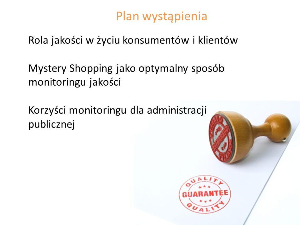 Plan wystąpienia Rola jakości w życiu konsumentów i klientów Mystery Shopping jako optymalny sposób monitoringu jakości Korzyści monitoringu dla administracji publicznej