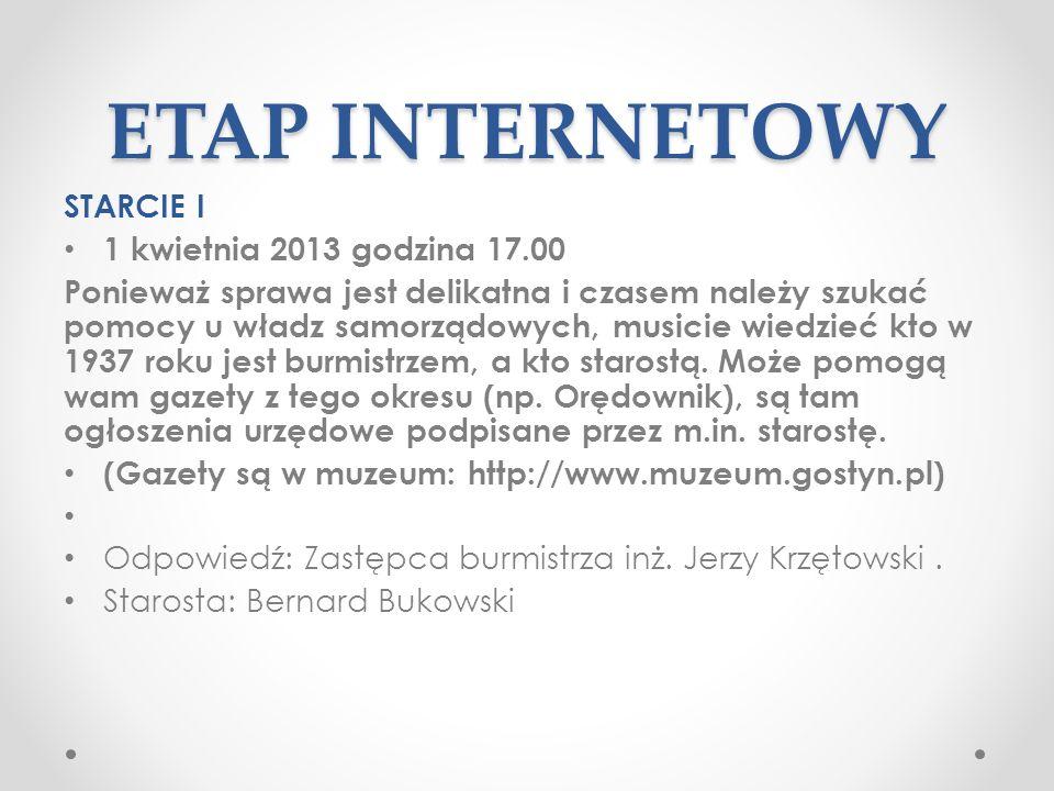 ETAP INTERNETOWY STARCIE I 1 kwietnia 2013 godzina 17.00 Ponieważ sprawa jest delikatna i czasem należy szukać pomocy u władz samorządowych, musicie wiedzieć kto w 1937 roku jest burmistrzem, a kto starostą.
