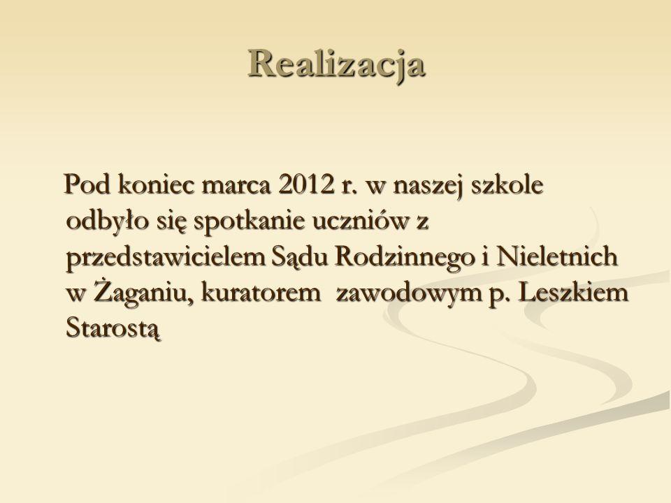 Realizacja Pod koniec marca 2012 r. w naszej szkole odbyło się spotkanie uczniów z przedstawicielem Sądu Rodzinnego i Nieletnich w Żaganiu, kuratorem