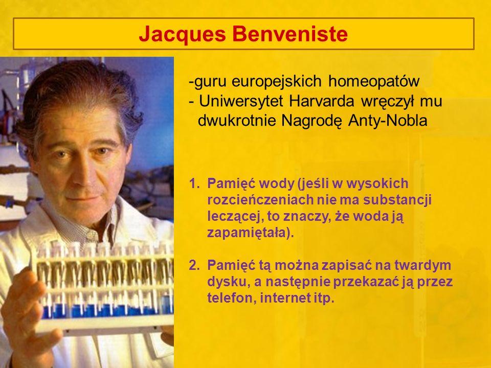Jacques Benveniste -guru europejskich homeopatów - Uniwersytet Harvarda wręczył mu dwukrotnie Nagrodę Anty-Nobla 1.Pamięć wody (jeśli w wysokich rozci