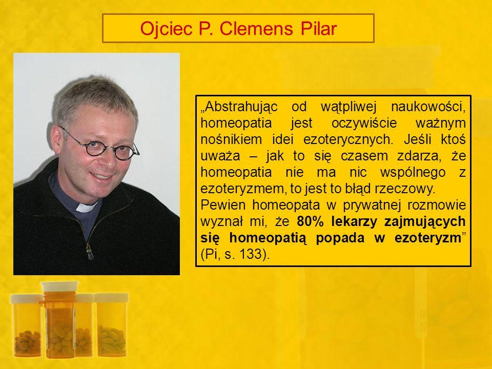 Ojciec P. Clemens Pilar Abstrahując od wątpliwej naukowości, homeopatia jest oczywiście ważnym nośnikiem idei ezoterycznych. Jeśli ktoś uważa – jak to