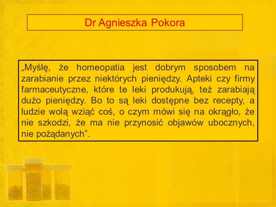 Dr Agnieszka Pokora Myślę, że homeopatia jest dobrym sposobem na zarabianie przez niektórych pieniędzy. Apteki czy firmy farmaceutyczne, które te leki