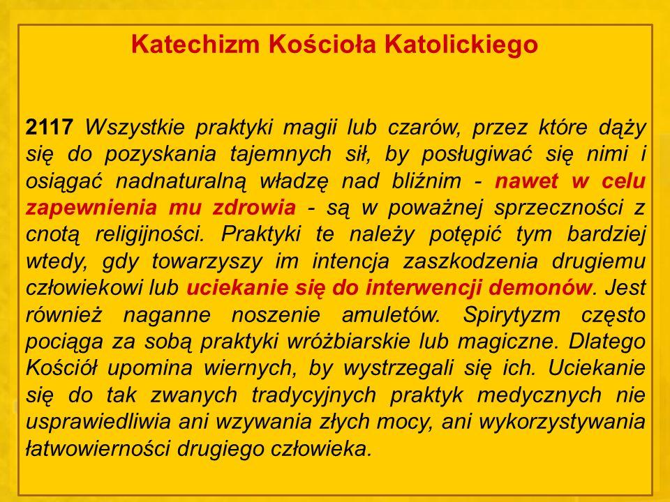 Katechizm Kościoła Katolickiego 2117 Wszystkie praktyki magii lub czarów, przez które dąży się do pozyskania tajemnych sił, by posługiwać się nimi i o