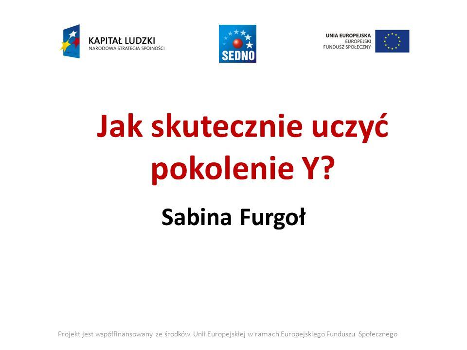 Jak skutecznie uczyć pokolenie Y? Sabina Furgoł Projekt jest współfinansowany ze środków Unii Europejskiej w ramach Europejskiego Funduszu Społecznego