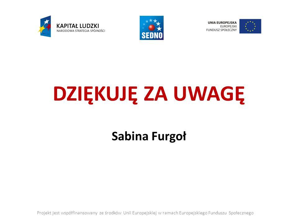 DZIĘKUJĘ ZA UWAGĘ Sabina Furgoł Projekt jest współfinansowany ze środków Unii Europejskiej w ramach Europejskiego Funduszu Społecznego