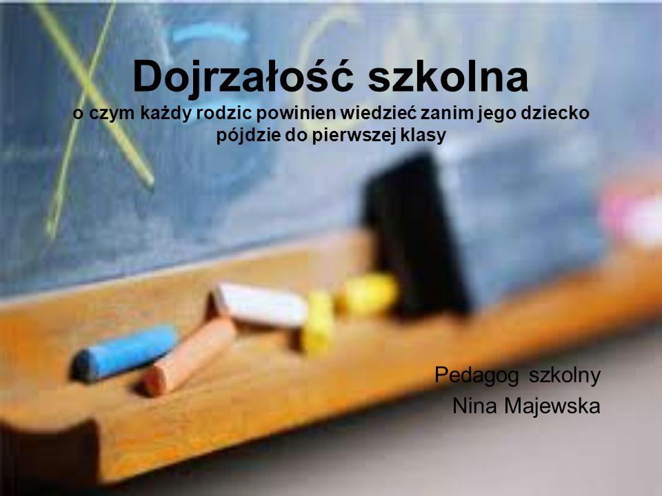 Dojrzałość szkolna o czym każdy rodzic powinien wiedzieć zanim jego dziecko pójdzie do pierwszej klasy Pedagog szkolny Nina Majewska